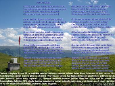 islamiSanat.net tarafından Çanakkale Savaşı ve Çanakkale Zaferi`nin yıldönümü münasebetiyle yapılmış bir çalışma. Çalışmanın arka planında Trabzon ili Çaykara ilçesine bağlı 2000 metre rakımlı Sultan Murat Yaylası`nda Ruslar tarafından 1916 yılında şehit edilmiş bir askere ait mezarın fotoğrafı yer almaktadır. Bu vesile ile bütün şehitlerimizi rahmetle anıyoruz. (© islamiSanat.net. Bu eserin her hakkı saklıdır, ticari maksatla kullanılması yasaktır.)