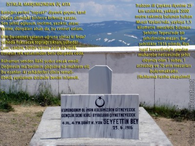 islamiSanat.net tarafından Çanakkale Savaşı ve Çanakkale Zaferi`nin yıldönümü münasebetiyle yapılmış bir çalışma. Çalışmanın arka planında Trabzon ili Çaykara ilçesine bağlı 2000 metre rakımlı Sultan Murat Yaylası`nda yer alan ve içinde Ruslar tarafından 1916 yılında şehit edilmiş askerlerimizin yattığı Şehitler Tepesi`nde bir askerimize ait mezarın fotoğrafı yer almaktadır. Bu vesile ile bütün şehitlerimizi rahmetle anıyoruz. (© islamiSanat.net. Bu eserin her hakkı saklıdır, ticari maksatla kullanılması yasaktır.)